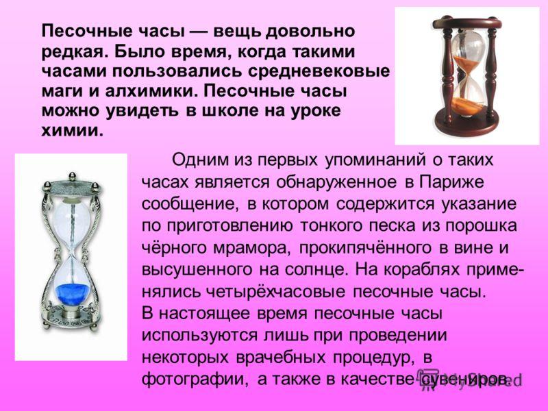 Песочные часы вещь довольно редкая. Было время, когда такими часами пользовались средневековые маги и алхимики. Песочные часы можно увидеть в школе на уроке химии. Одним из первых упоминаний о таких часах является обнаруженное в Париже сообщение, в к