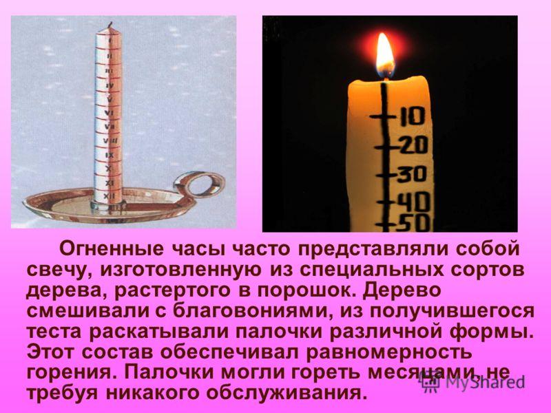Огненные часы часто представляли собой свечу, изготовленную из специальных сортов дерева, растертого в порошок. Дерево смешивали с благовониями, из получившегося теста раскатывали палочки различной формы. Этот состав обеспечивал равномерность горения