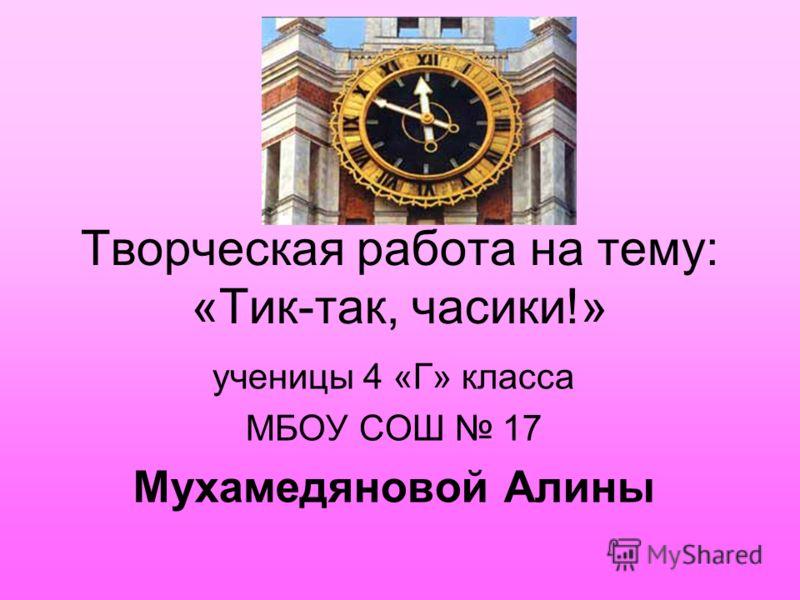 Творческая работа на тему: «Тик-так, часики!» ученицы 4 «Г» класса МБОУ СОШ 17 Мухамедяновой Алины