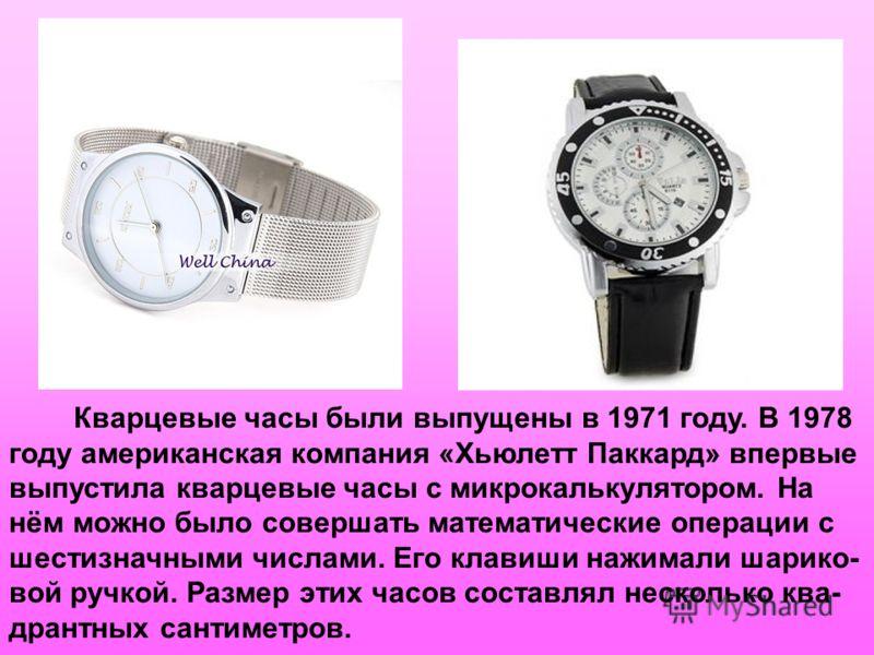 Кварцевые часы были выпущены в 1971 году. В 1978 году американская компания «Хьюлетт Паккард» впервые выпустила кварцевые часы с микрокалькулятором. На нём можно было совершать математические операции с шестизначными числами. Его клавиши нажимали шар