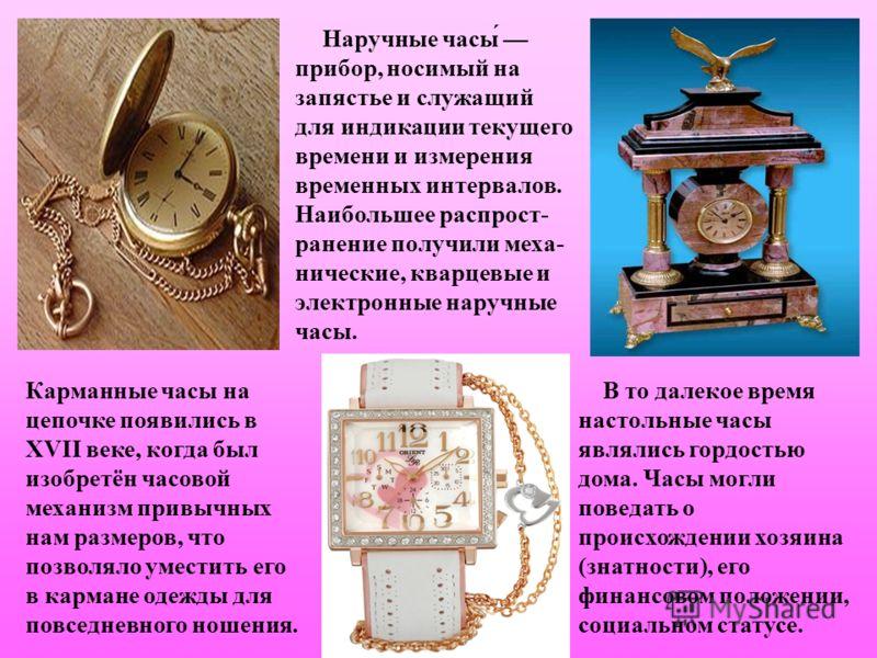 Наручные часы́ прибор, носимый на запястье и служащий для индикации текущего времени и измерения временных интервалов. Наибольшее распрост- ранение получили меха- нические, кварцевые и электронные наручные часы. Карманные часы на цепочке появились в