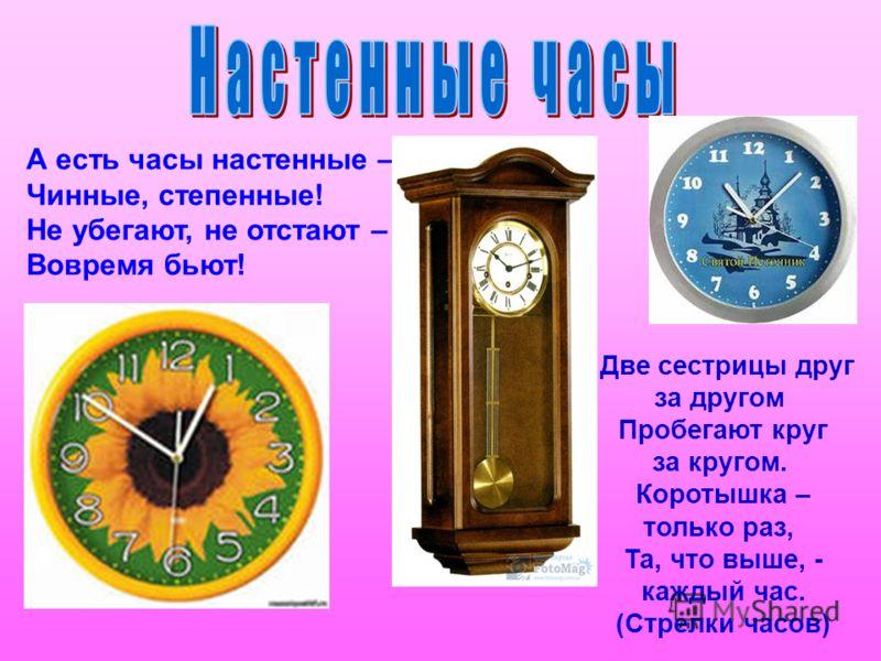 А есть часы настенные – Чинные, степенные! Не убегают, не отстают – Вовремя бьют! Две сестрицы друг за другом Пробегают круг за кругом. Коротышка – только раз, Та, что выше, - каждый час. (Стрелки часов)