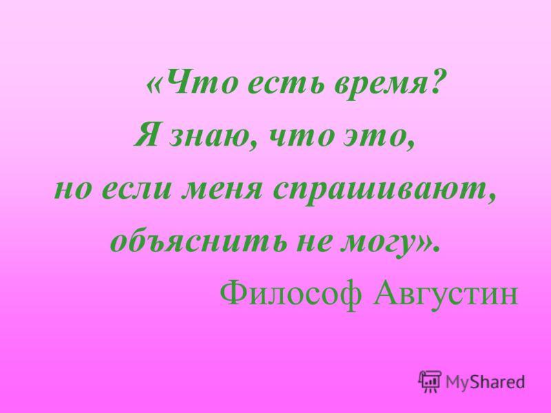 «Что есть время? Я знаю, что это, но если меня спрашивают, объяснить не могу». Философ Августин
