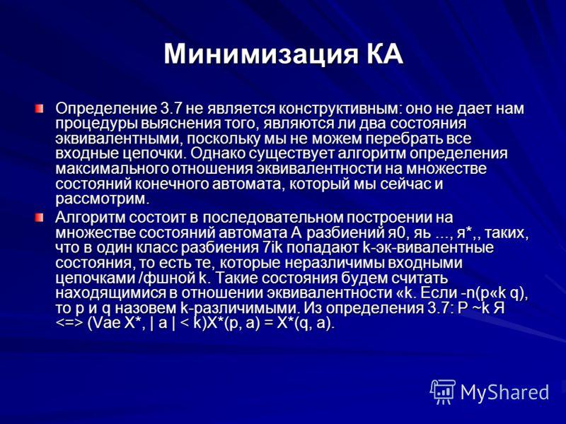 Минимизация КА Определение 3.7 не является конструктивным: оно не дает нам процедуры выяснения того, являются ли два состояния эквивалентными, поскольку мы не можем перебрать все входные цепочки. Однако существует алгоритм определения максимального