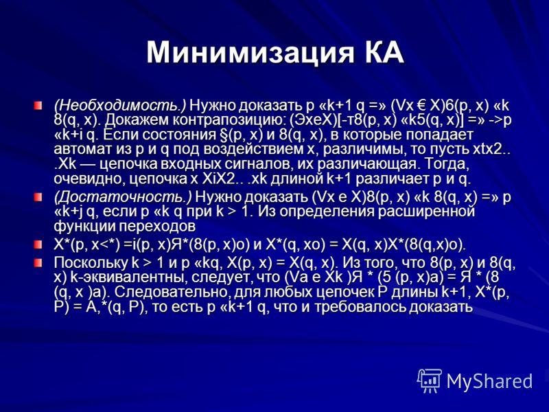 Минимизация КА (Необходимость.) Нужно доказать р «k+1 q =» (Vx X)6(p, x) «k 8(q, x). Докажем контрапозицию: (ЭхеХ)[-т8(р, х) «k5(q, х)] =» ->р «k+i q. Если состояния §(р, х) и 8(q, х), в которые попадает автомат из р и q под воздействием х, различимы