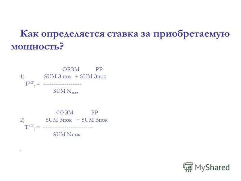 Как определяется ставка за приобретаемую мощность? ОРЭМ РР 1) SUM З пок + SUM Зпок Т МГ j = -------------------- SUM N заяв ОРЭМ РР 2) SUM Зпок + SUM Зпок Т МГ j = -------------------------- SUM Nпок.