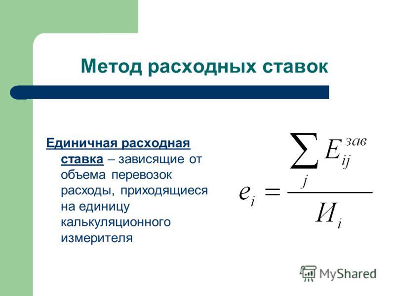 Метод расходных ставок Единичная расходная ставка – зависящие от объема перевозок расходы, приходящиеся на единицу калькуляционного измерителя