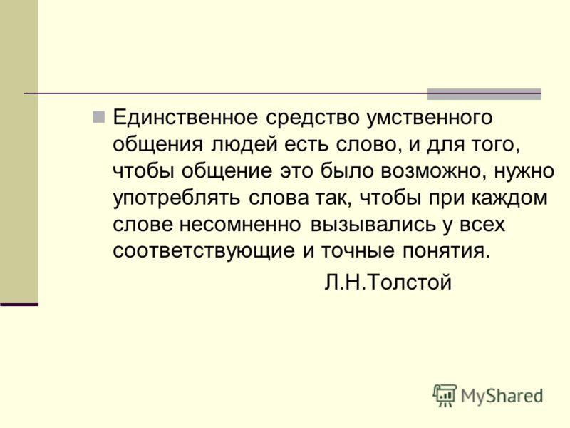 Единственное средство умственного общения людей есть слово, и для того, чтобы общение это было возможно, нужно употреблять слова так, чтобы при каждом слове несомненно вызывались у всех соответствующие и точные понятия. Л.Н.Толстой