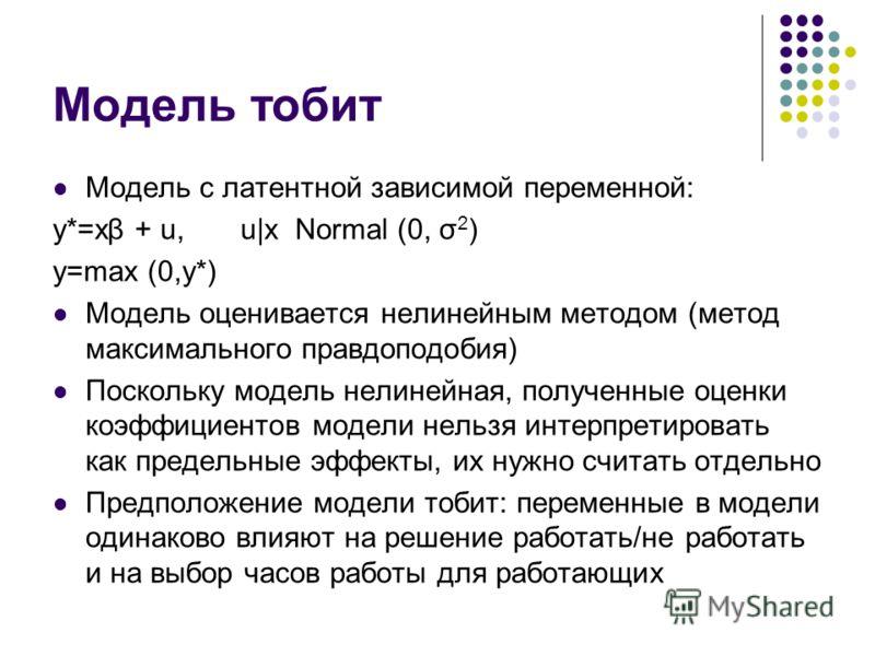 Модель тобит Модель с латентной зависимой переменной: y*=xβ + u, u|x Normal (0, σ 2 ) y=max (0,y*) Модель оценивается нелинейным методом (метод максимального правдоподобия) Поскольку модель нелинейная, полученные оценки коэффициентов модели нельзя ин