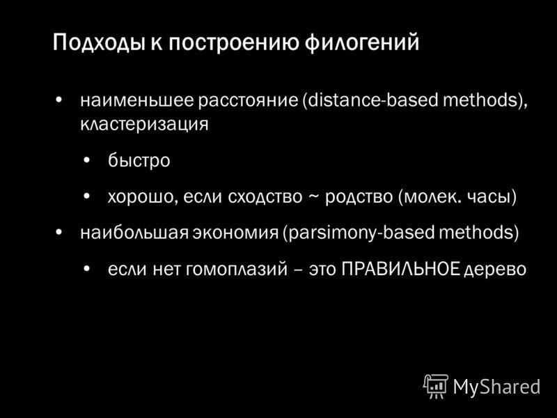 наименьшее расстояние (distance-based methods), кластеризация быстро хорошо, если сходство ~ родство (молек. часы) наибольшая экономия (parsimony-based methods) если нет гомоплазий – это ПРАВИЛЬНОЕ дерево Подходы к построению филогений