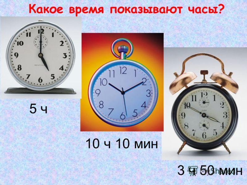 Какое время показывают часы? 5 ч 3 ч 50 мин 10 ч 10 мин
