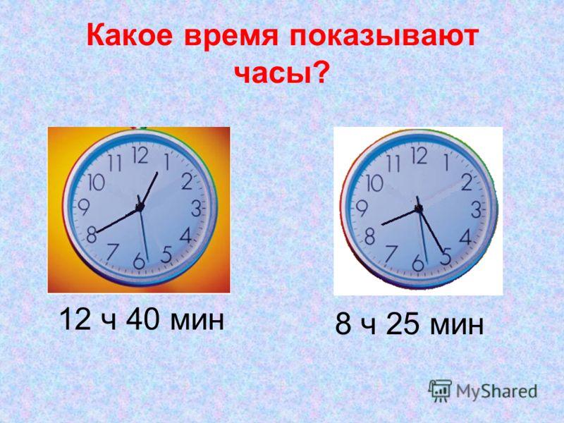Какое время показывают часы? 8 ч 25 мин 12 ч 40 мин