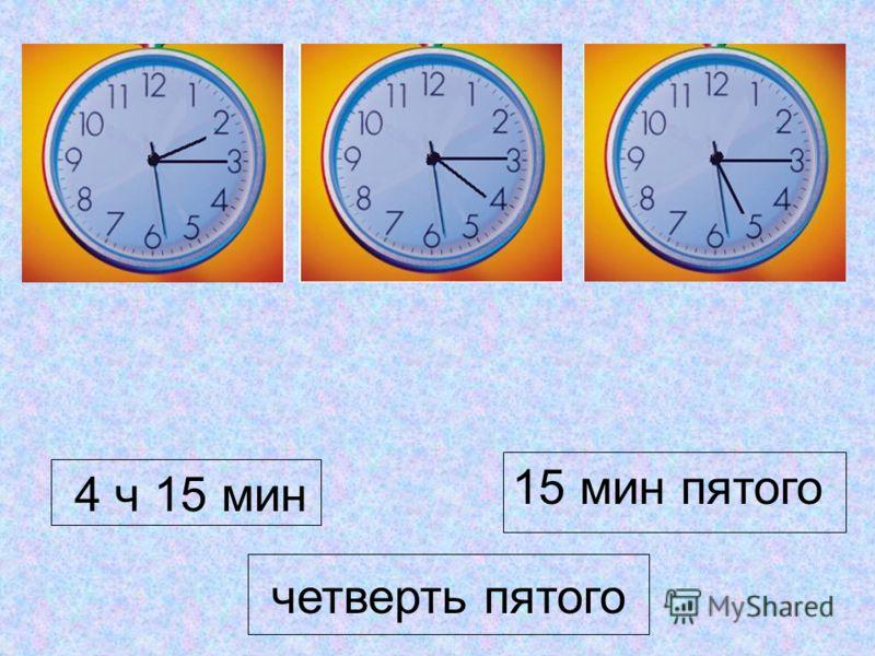 4 ч 15 мин 15 мин пятого четверть пятого