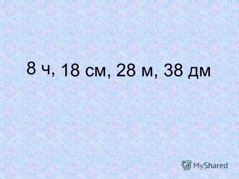 8 ч, 18 см, 28 м, 38 дм