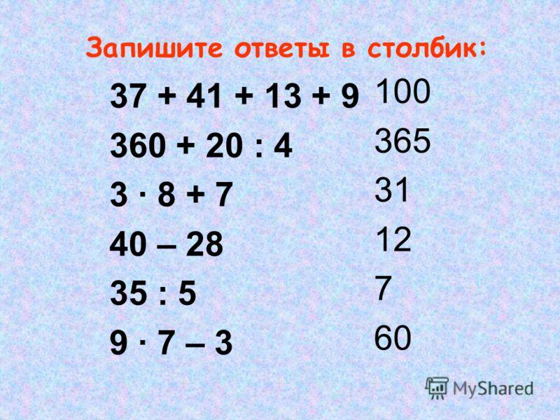 Запишите ответы в столбик: 37 + 41 + 13 + 9 360 + 20 : 4 3 · 8 + 7 40 – 28 35 : 5 9 · 7 – 3 100 365 31 12 7 60