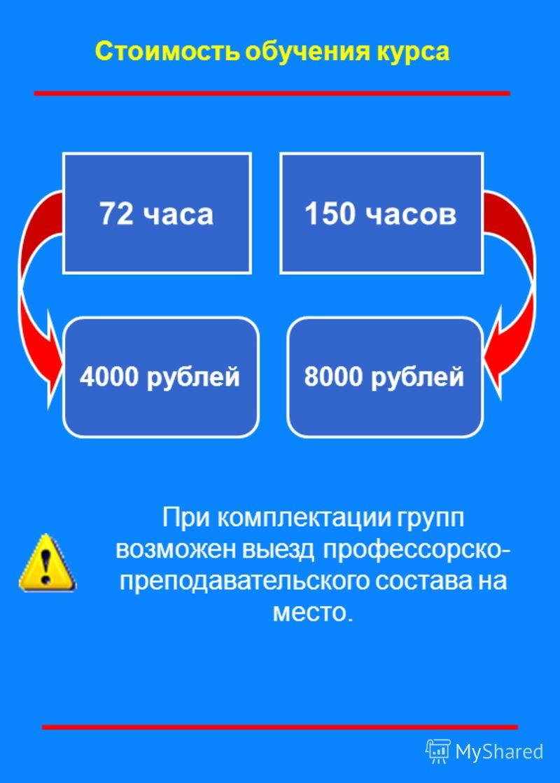 Стоимость обучения курса 72 часа150 часов 4000 рублей8000 рублей При комплектации групп возможен выезд профессорско- преподавательского состава на место.