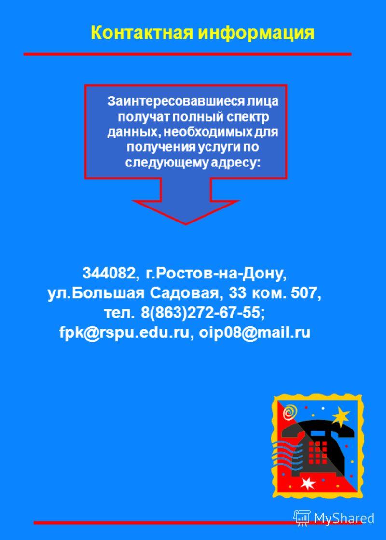 344082, г.Ростов-на-Дону, ул.Большая Садовая, 33 ком. 507, тел. 8(863)272-67-55; fpk@rspu.edu.ru, oip08@mail.ru Контактная информация Заинтересовавшиеся лица получат полный спектр данных, необходимых для получения услуги по следующему адресу: