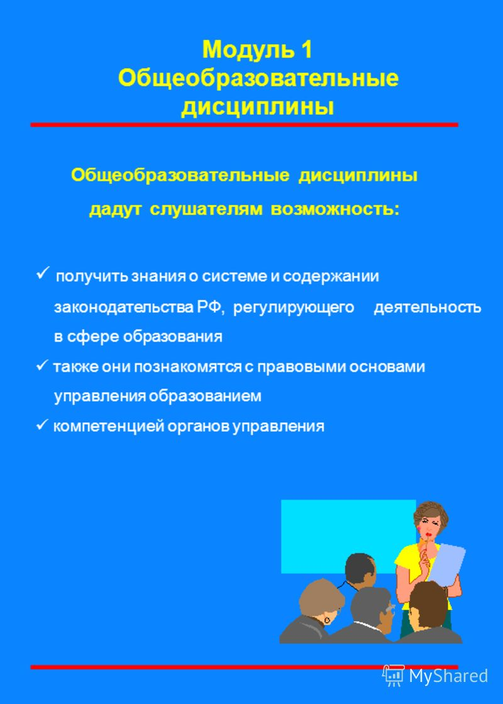 Модуль 1 Общеобразовательные дисциплины Общеобразовательные дисциплины дадут слушателям возможность: получить знания о системе и содержании законодательства РФ, регулирующего деятельность в сфере образования также они познакомятся с правовыми основам