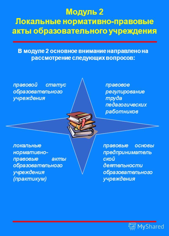 В модуле 2 основное внимание направлено на рассмотрение следующих вопросов: Модуль 2 Локальные нормативно-правовые акты образовательного учреждения правовой статус образовательного учреждения правовое регулирование труда педагогических работников пра