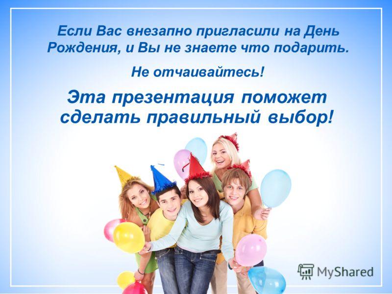 Эта презентация поможет сделать правильный выбор! Если Вас внезапно пригласили на День Рождения, и Вы не знаете что подарить. Не отчаивайтесь!