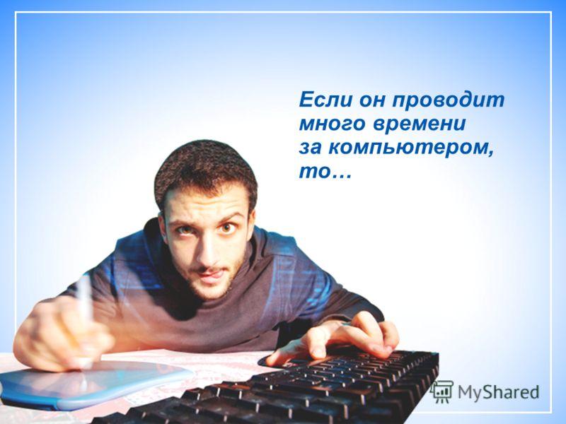 Если он проводит много времени за компьютером, то…