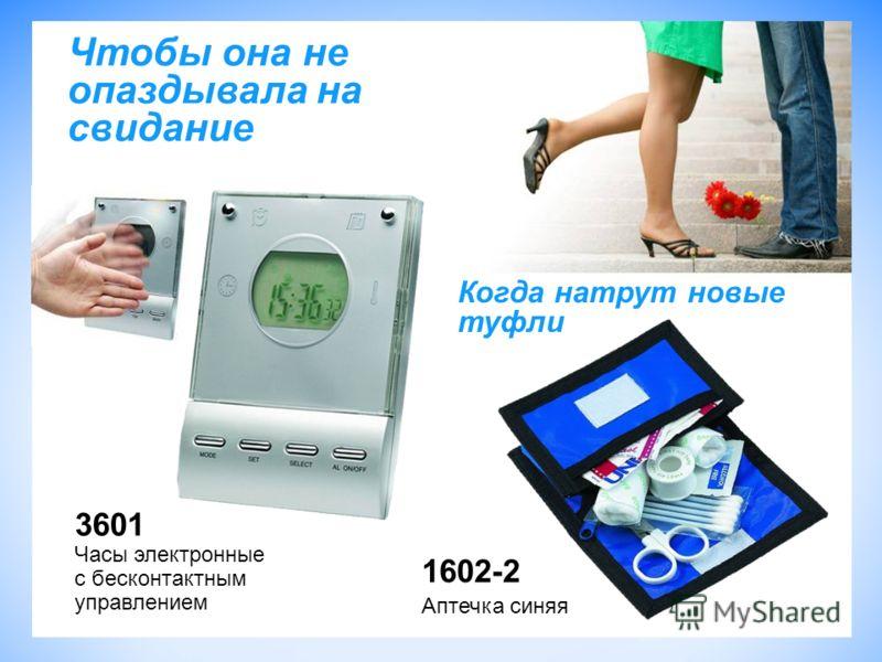 Чтобы она не опаздывала на свидание 1602-2 Аптечка синяя 3601 Часы электронные с бесконтактным управлением Когда натрут новые туфли