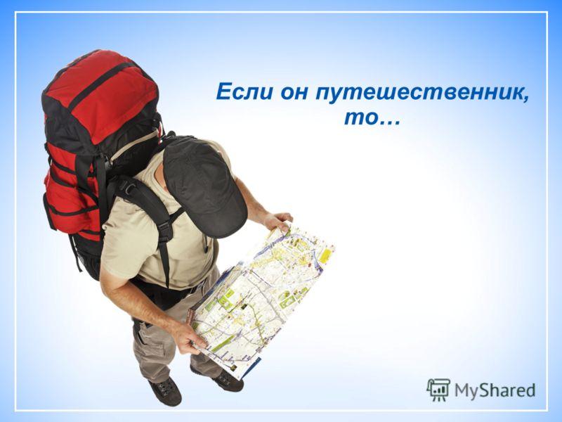 Если он путешественник, то…