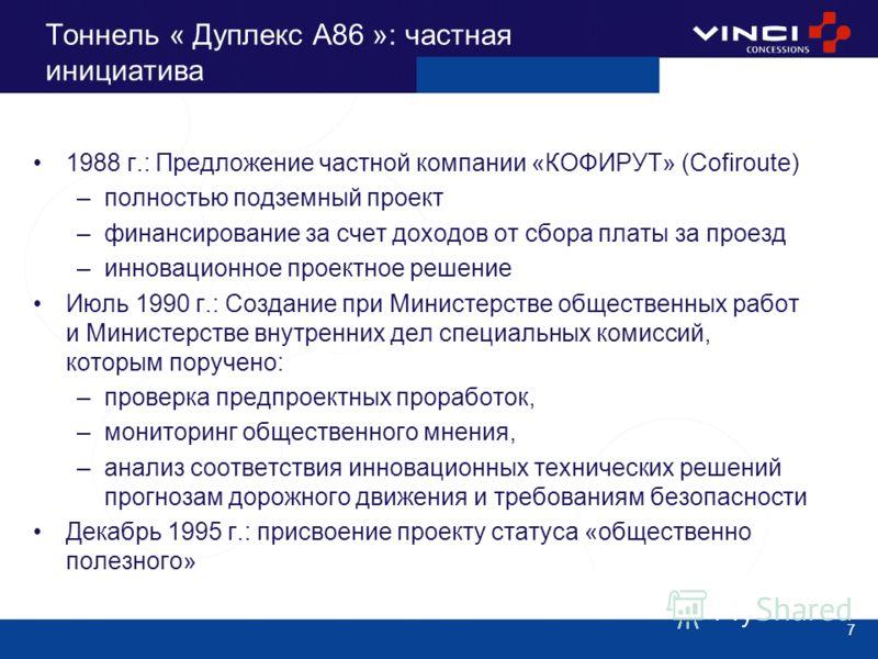 7 Тоннель « Дуплекс A86 »: частная инициатива 1988 г.: Предложение частной компании «КОФИРУТ» (Cofiroute) –полностью подземный проект –финансирование за счет доходов от сбора платы за проезд –инновационное проектное решение Июль 1990 г.: Создание при