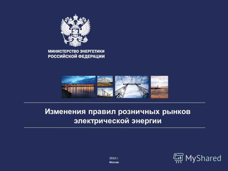 Изменения правил розничных рынков электрической энергии 2012 г. Москва