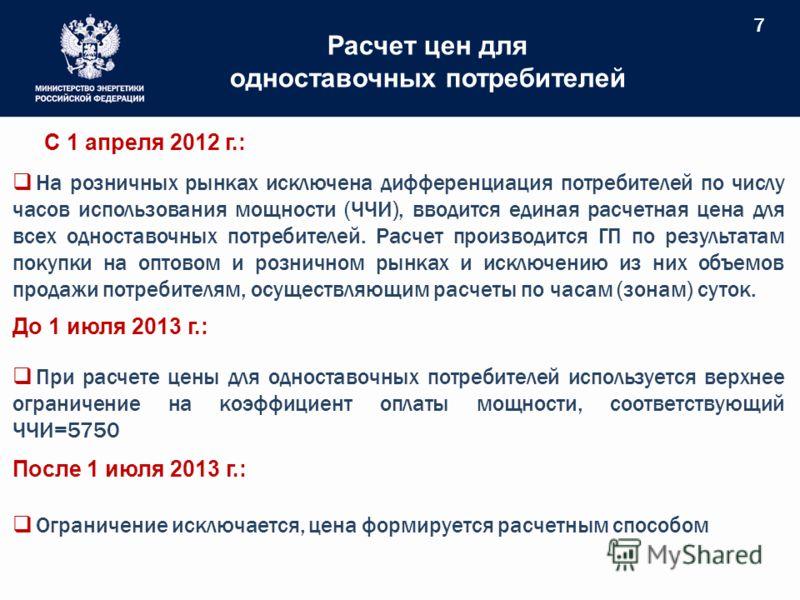 7 Расчет цен для одноставочных потребителей С 1 апреля 2012 г.: На розничных рынках исключена дифференциация потребителей по числу часов использования мощности (ЧЧИ), вводится единая расчетная цена для всех одноставочных потребителей. Расчет производ