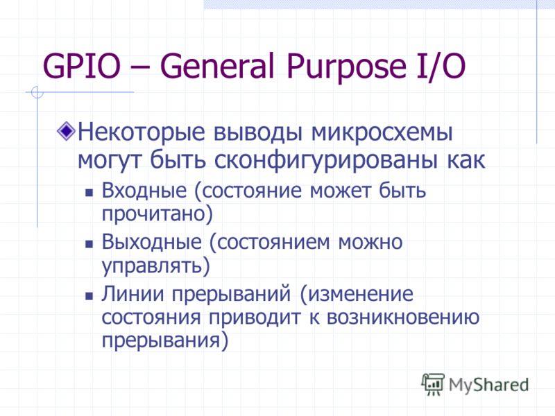 GPIO – General Purpose I/O Некоторые выводы микросхемы могут быть сконфигурированы как Входные (состояние может быть прочитано) Выходные (состоянием можно управлять) Линии прерываний (изменение состояния приводит к возникновению прерывания)