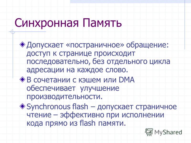 Синхронная Память Допускает «постраничное» обращение: доступ к странице происходит последовательно, без отдельного цикла адресации на каждое слово. В сочетании с кэшем или DMA обеспечивает улучшение производительности. Synchronous flash – допускает с