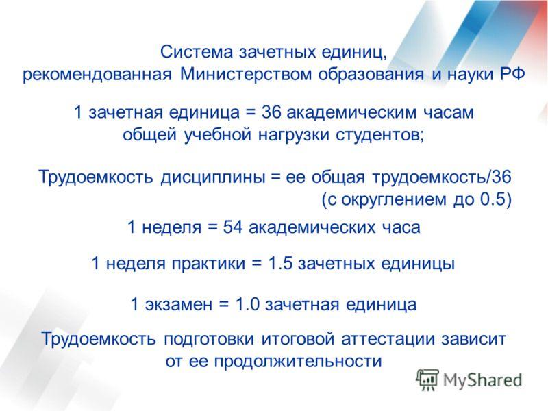 Система зачетных единиц, рекомендованная Министерством образования и науки РФ 1 зачетная единица = 36 академическим часам общей учебной нагрузки студентов; Трудоемкость дисциплины = ее общая трудоемкость/36 (с округлением до 0.5) 1 неделя = 54 академ