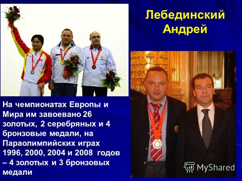 На чемпионатах Европы и Мира им завоевано 26 золотых, 2 серебряных и 4 бронзовые медали, на Параолимпийских играх 1996, 2000, 2004 и 2008 годов – 4 золотых и 3 бронзовых медали Лебединский Андрей