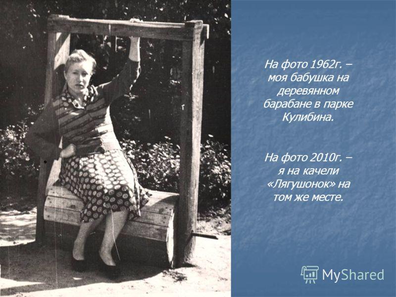 На фото 1962г. – моя бабушка на деревянном барабане в парке Кулибина. На фото 2010г. – я на качели «Лягушонок» на том же месте.