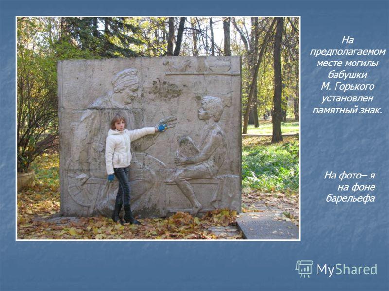 На предполагаемом месте могилы бабушки М. Горького установлен памятный знак. На фото– я на фоне барельефа