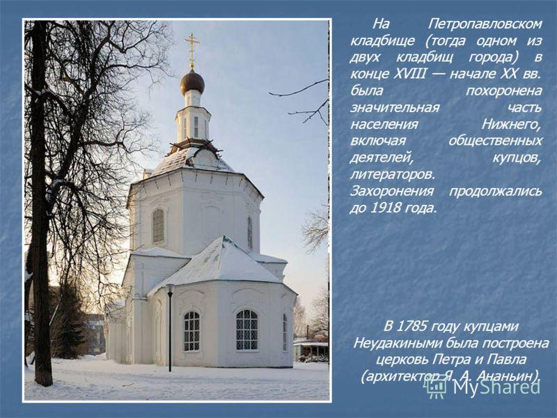 В 1785 году купцами Неудакиными была построена церковь Петра и Павла (архитектор Я. А. Ананьин). На Петропавловском кладбище (тогда одном из двух кладбищ города) в конце XVIII начале XX вв. была похоронена значительная часть населения Нижнего, включа