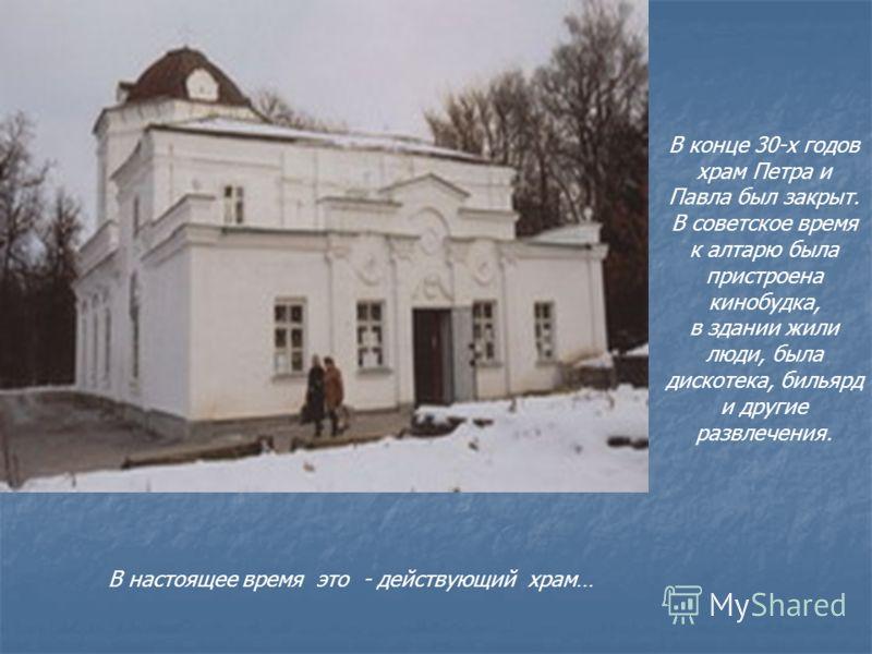 В конце 30-х годов храм Петра и Павла был закрыт. В советское время к алтарю была пристроена кинобудка, в здании жили люди, была дискотека, бильярд и другие развлечения. В настоящее время это - действующий храм…