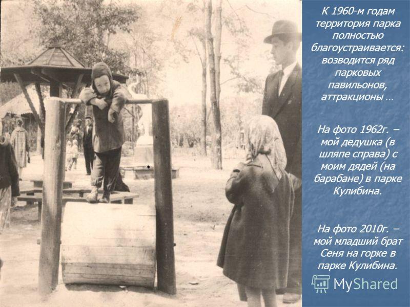 К 1960-м годам территория парка полностью благоустраивается: возводится ряд парковых павильонов, аттракционы … На фото 1962г. – мой дедушка (в шляпе справа) с моим дядей (на барабане) в парке Кулибина. На фото 2010г. – мой младший брат Сеня на горке