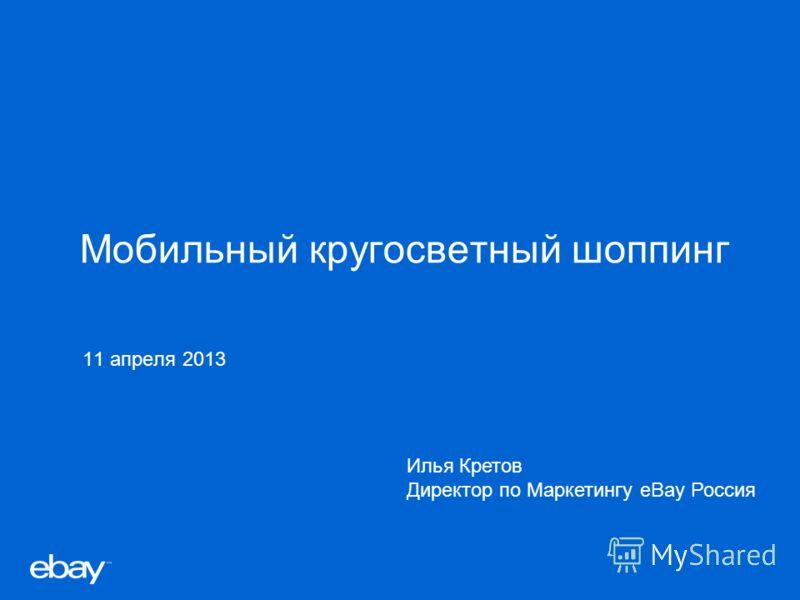 Мобильный кругосветный шоппинг 11 апреля 2013 Илья Кретов Директор по Маркетингу eBay Россия