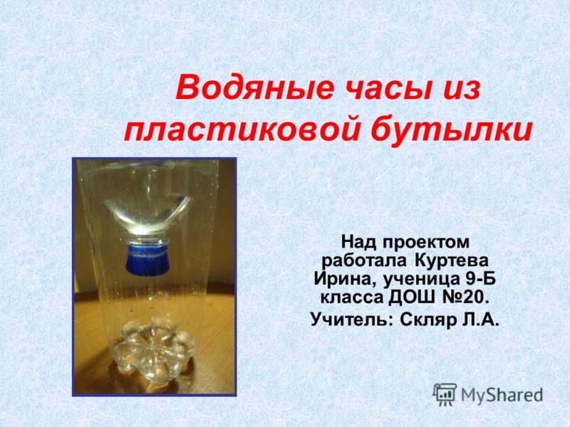 Водяные часы из пластиковой бутылки Над проектом работала Куртева Ирина, ученица 9-Б класса ДОШ 20. Учитель: Скляр Л.А.