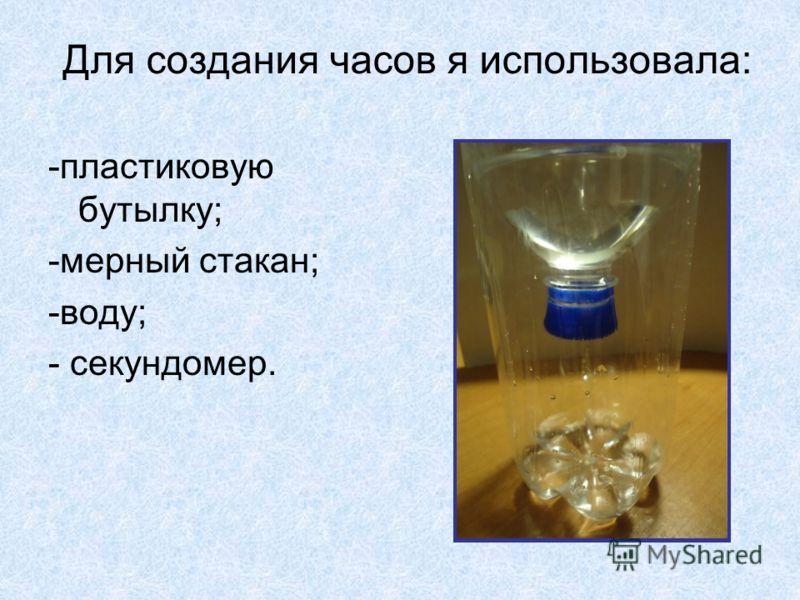 Для создания часов я использовала: -пластиковую бутылку; -мерный стакан; -воду; - секундомер.