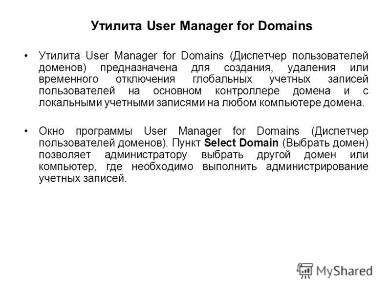 Утилита User Manager for Domains Утилита User Manager for Domains (Диспетчер пользователей доменов) предназначена для создания, удаления или временного отключения глобальных учетных записей пользователей на основном контроллере домена и с локальными