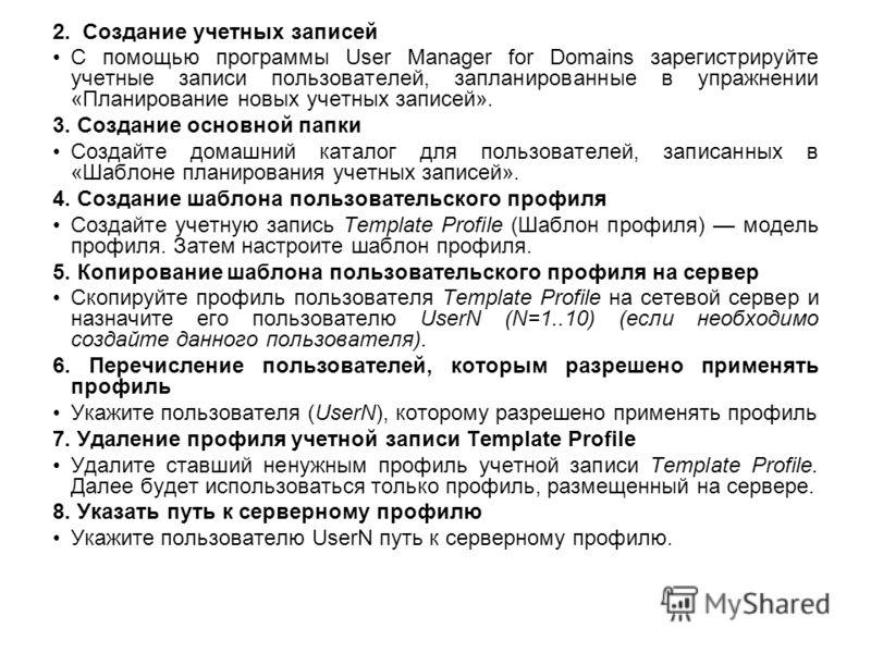 2. Создание учетных записей С помощью программы User Manager for Domains зарегистрируйте учетные записи пользователей, запланированные в упражнении «Планирование новых учетных записей». 3. Создание основной папки Создайте домашний каталог для пользов