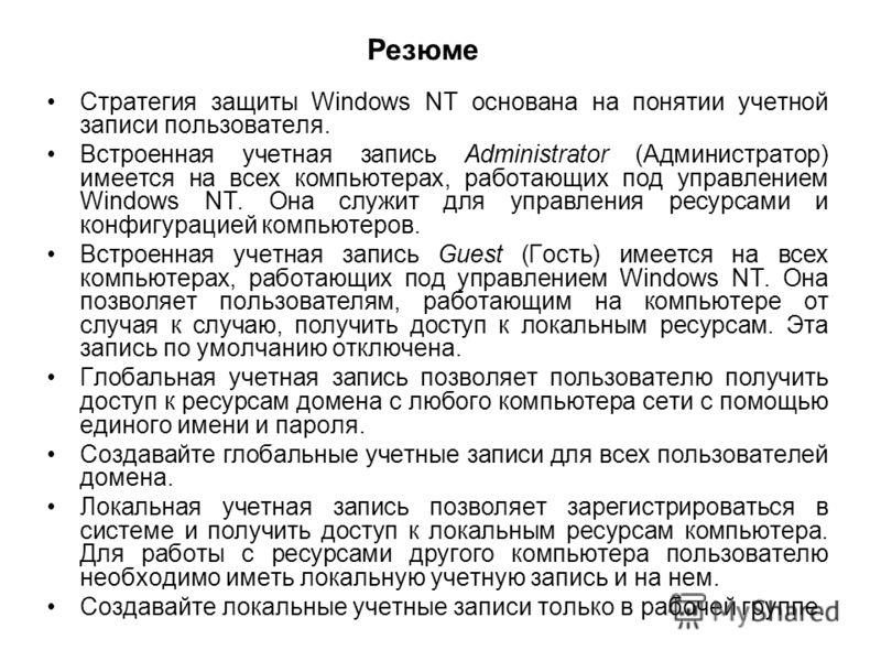Резюме Стратегия защиты Windows NT основана на понятии учетной записи пользователя. Встроенная учетная запись Administrator (Администратор) имеется на всех компьютерах, работающих под управлением Windows NT. Она служит для управления ресурсами и конф