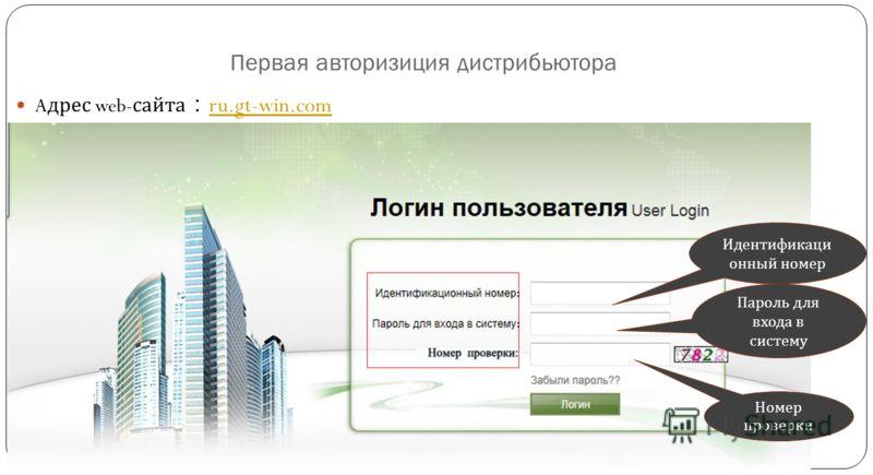 Первая авторизиция дистрибьютора A дрес web- сайта ru.gt-win.com ru.gt-win.com Идентификаци онный номер Пароль для входа в систему Номер проверки