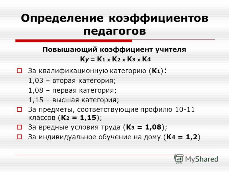 Определение коэффициентов педагогов Повышающий коэффициент учителя К у = К 1 х К 2 х К 3 х К 4 За квалификационную категорию (К 1 ) : 1,03 – вторая категория; 1,08 – первая категория; 1,15 – высшая категория; За предметы, соответствующие профилю 10-1