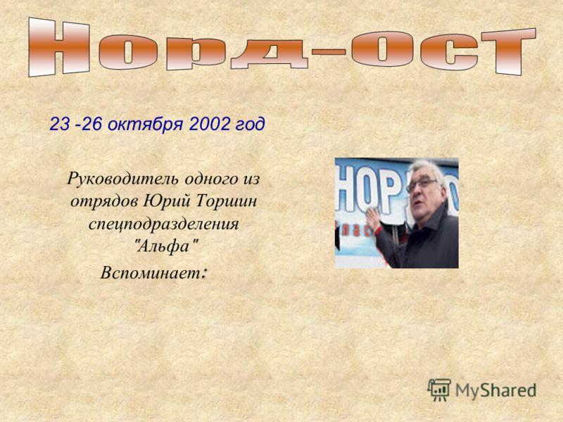 23 -26 октября 2002 год Руководитель одного из отрядов Юрий Торшин спецподразделения  Альфа  Вспоминает :