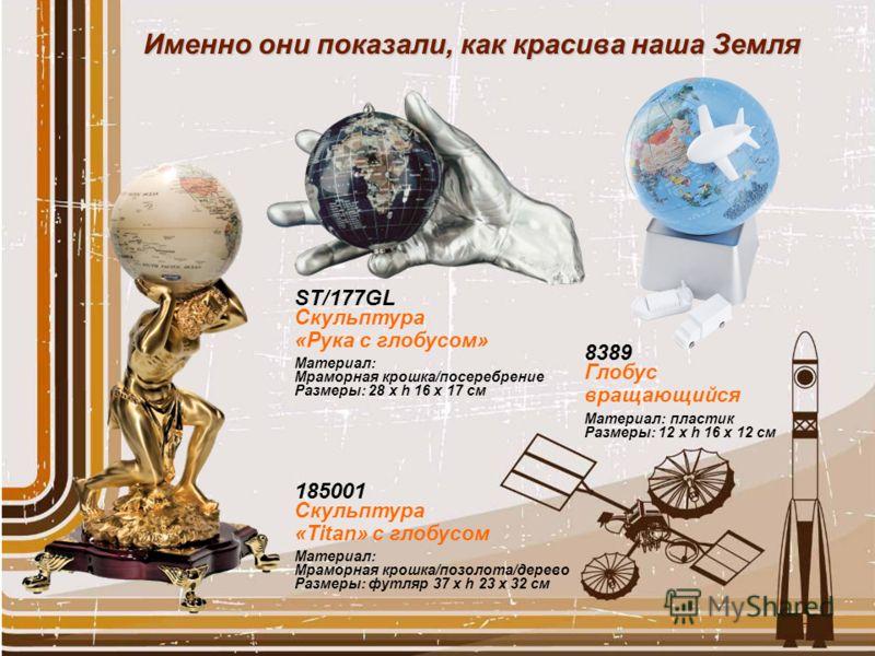 Именно они показали, как красива наша Земля 185001 Скульптура «Titan» с глобусом Материал: Мраморная крошка/позолота/дерево Размеры: футляр 37 x h 23 x 32 см ST/177GL Скульптура «Рука с глобусом» Материал: Мраморная крошка/посеребрение Размеры: 28 x