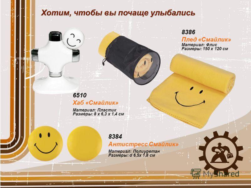 8386 Плед «Смайлик» Материал: Флис Размеры: 150 x 120 см 8384 Антистресс Смайлик» Материал: Полиуретан Размеры: d 6,5x 1,8 см Хотим, чтобы вы почаще улыбались 6510 Хаб «Смайлик» Материал: Пластик Размеры: 8 x 6,3 x 1,4 см